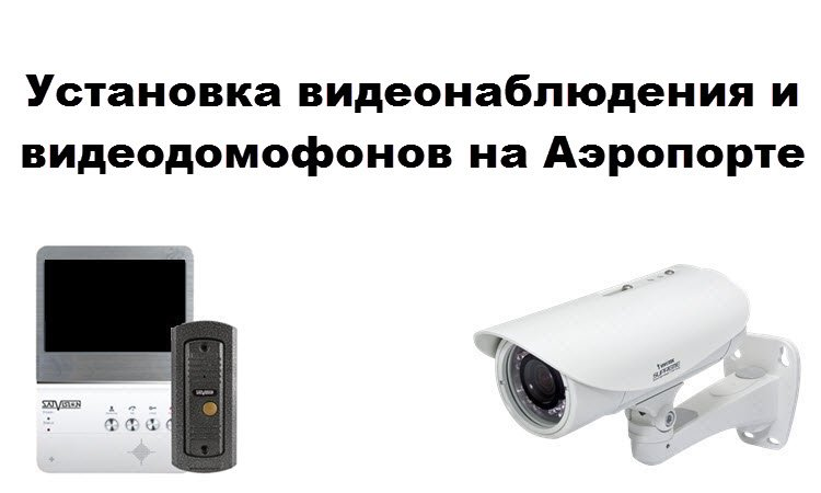 Установка видеонаблюдения и видеодомофонов на Аэропорте