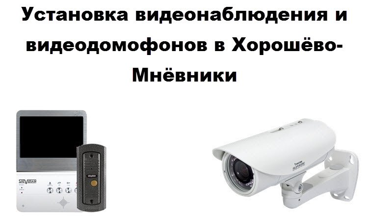 Установка видеонаблюдения и видеодомофонов в Хорошёво-Мнёвники